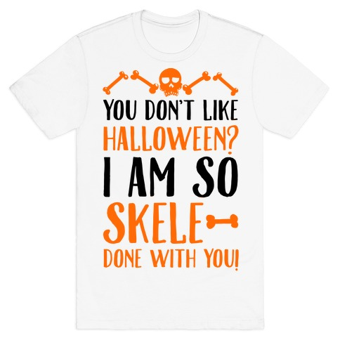 You Don't Like Halloween? I Am SO Skele-done With You Mens T-Shirt