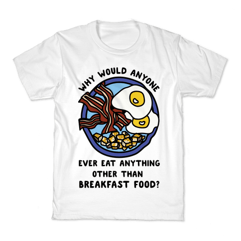 Why Would Anyone Ever Eat Anything Other Than Breakfast Food Kids T-Shirt