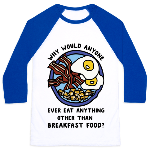 Why Would Anyone Ever Eat Anything Other Than Breakfast Food Baseball Tee