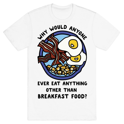 Why Would Anyone Ever Eat Anything Other Than Breakfast Food T-Shirt