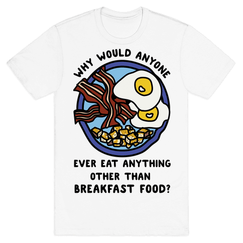 Why Would Anyone Ever Eat Anything Other Than Breakfast Food Mens T-Shirt