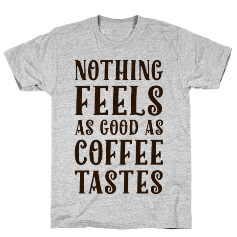 Nothing Feels as Good as Coffee Tastes Mens T-Shirt