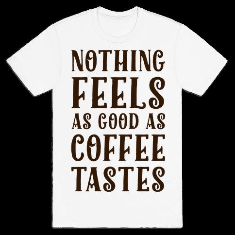 Nothing Feels as Good as Coffee Tastes Mens T-Shirt