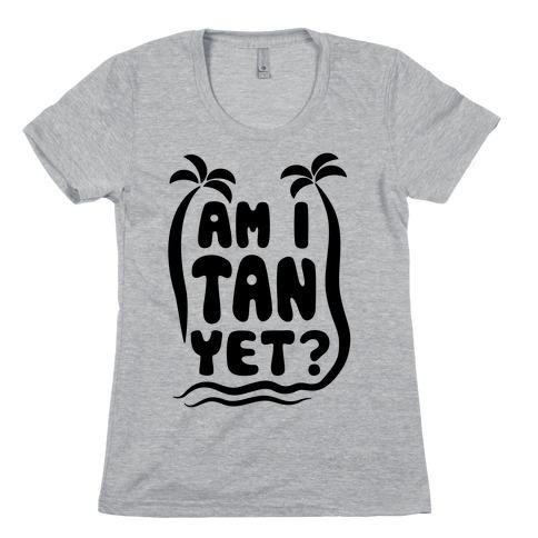 Am I Tan Yet? Womens T-Shirt