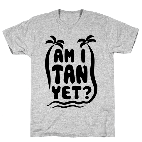 Am I Tan Yet? Mens T-Shirt