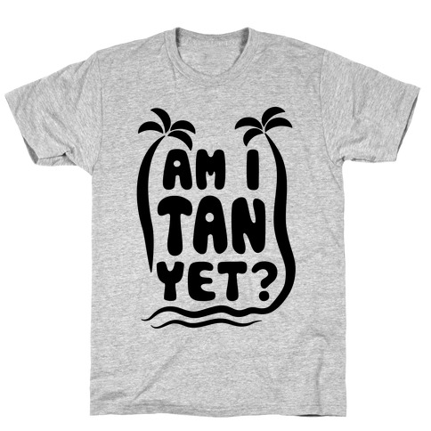 Am I Tan Yet? T-Shirt