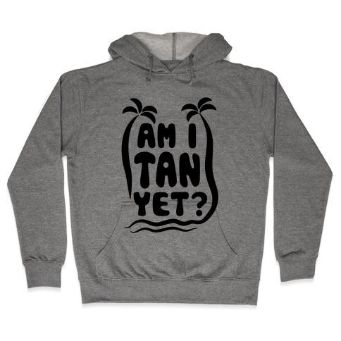 Am I Tan Yet? Hooded Sweatshirt