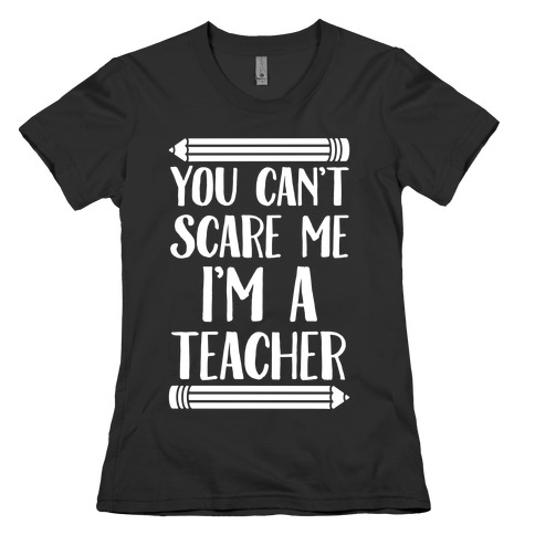 You Can't Scare Me I'm A Teacher Womens T-Shirt