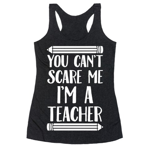 You Can't Scare Me I'm A Teacher Racerback Tank Top