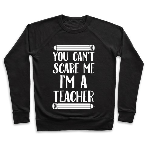 You Can't Scare Me I'm A Teacher Pullover