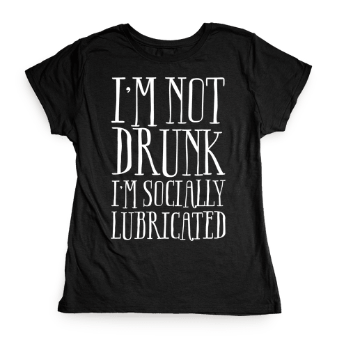 I'm Not Drunk, I'm Socially Lubricated Womens T-Shirt