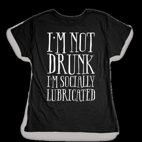 I'm Not Drunk, I'm Socially Lubricated Womens T-Shirt