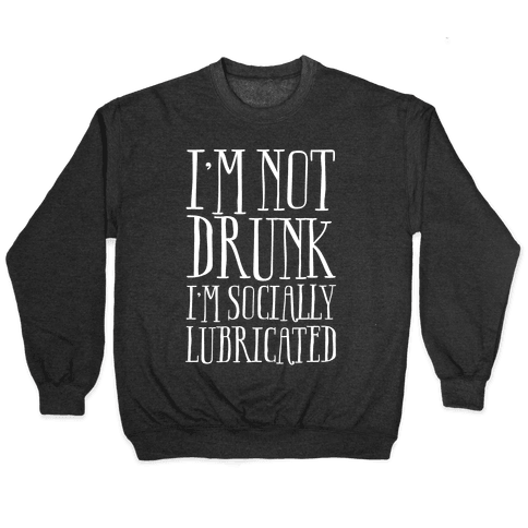 I'm Not Drunk, I'm Socially Lubricated Pullover