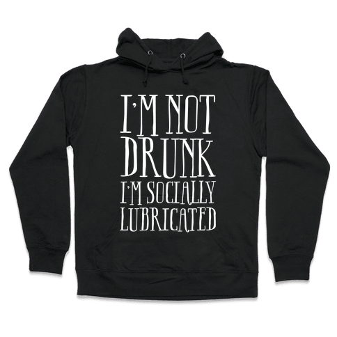 I'm Not Drunk, I'm Socially Lubricated Hooded Sweatshirt