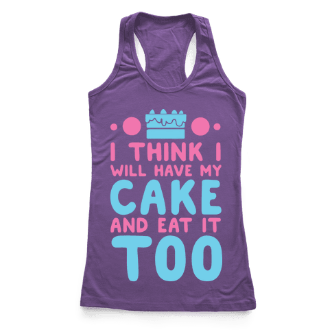 I Think I Will Have My Cake And Eat It Too Racerback Tank Top