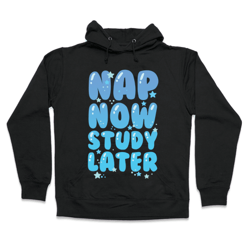 Nap Now Study Later Hooded Sweatshirt