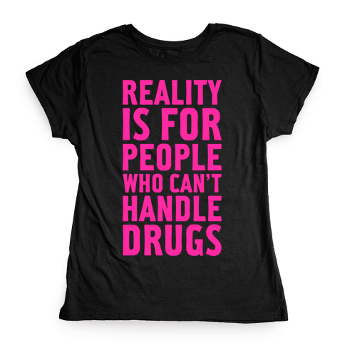 Reality Is For People Who Can't Handle Drugs Womens T-Shirt