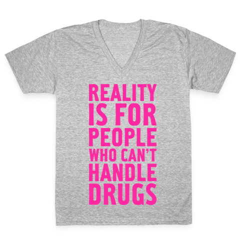 Reality Is For People Who Can't Handle Drugs V-Neck Tee Shirt
