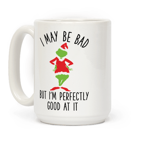 I May Be Bad But I'm Perfectly Good At It Grinch Parody Coffee Mug