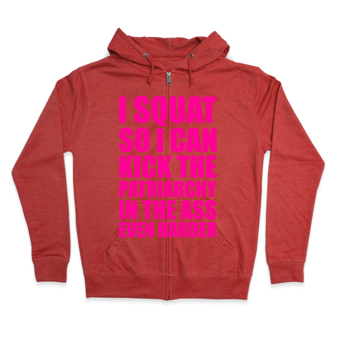 I Squat So I Can Kick The Patriarchy In The Ass Even Harder Zip Hoodie