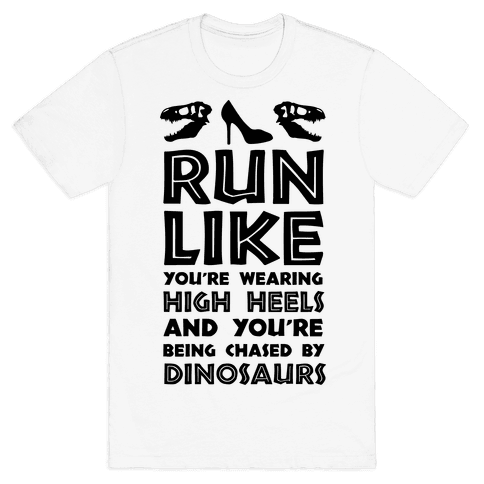 Run Like You're Wearing High Heels And You're Being Chased By Dinosaurs Mens T-Shirt