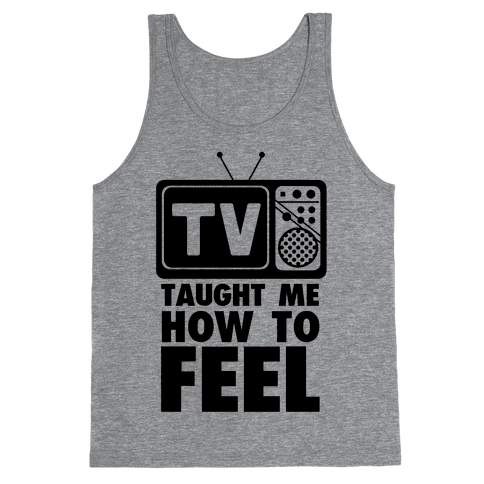 TV Taught Me How to Feel Tank Top