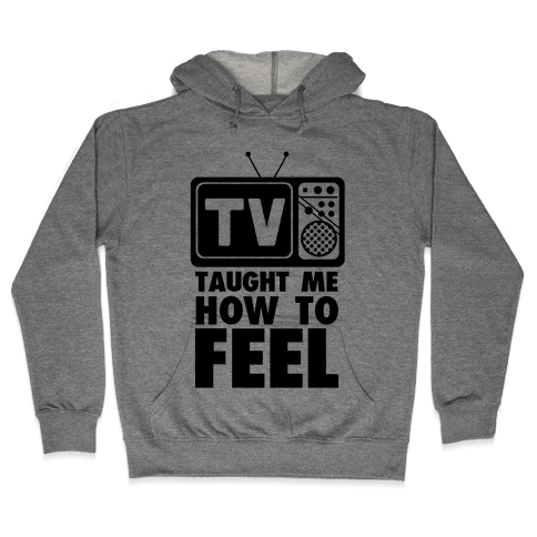 TV Taught Me How to Feel Hooded Sweatshirt