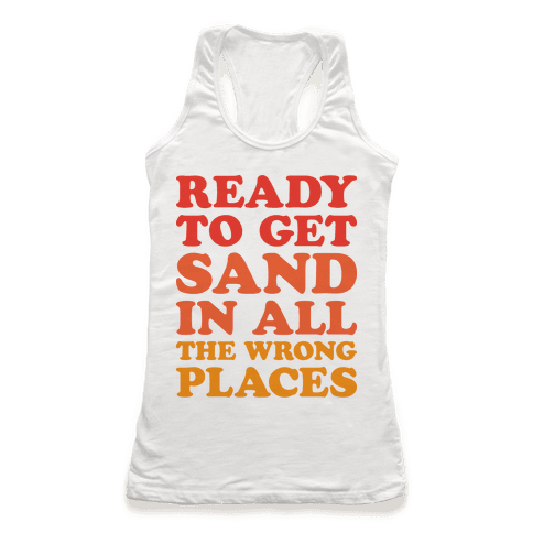 Ready To Get Sand In All The Wrong Places Racerback Tank Top