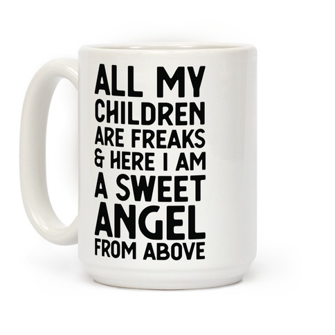 All My Children are Freaks and Here I Am a Sweet Angel From Above Coffee Mug