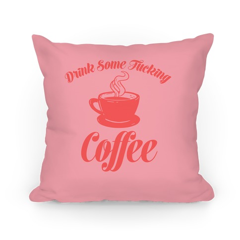 Drink Some F***ing Coffee Pillow