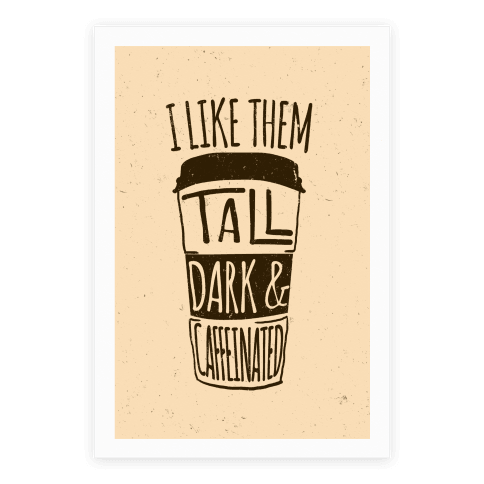 I Like Them Tall Dark And Caffeinated Poster