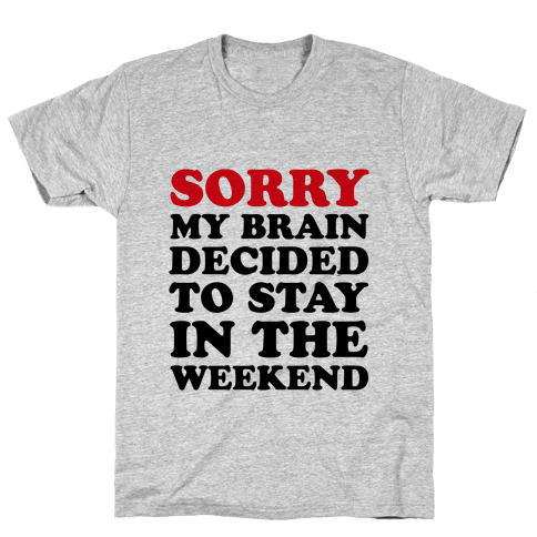 Sorry My Brain Decided to Stay in the Weekend Mens T-Shirt