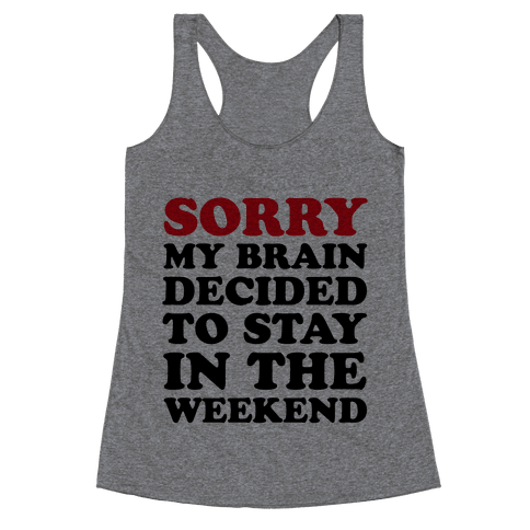 Sorry My Brain Decided to Stay in the Weekend Racerback Tank Top