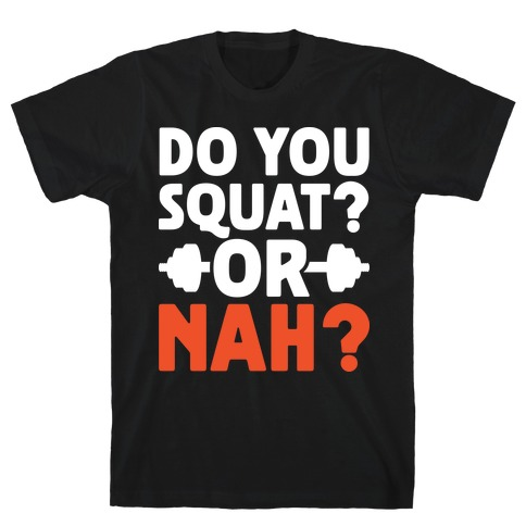 Do You Squat? Or Nah? T-Shirt