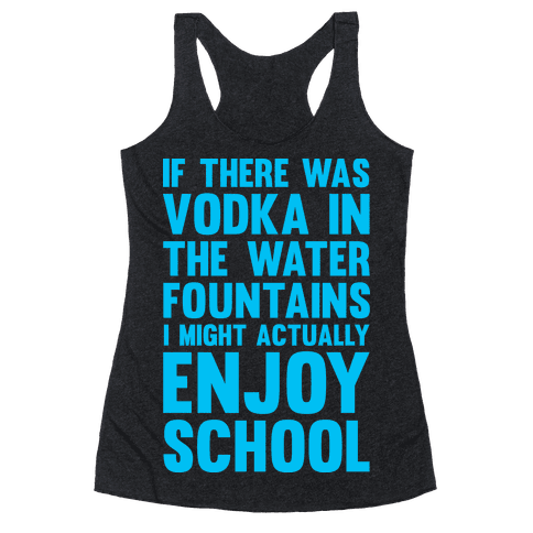 If There Was Vodka In the Water Fountains I Might Actually Enjoy Going To School Racerback Tank Top