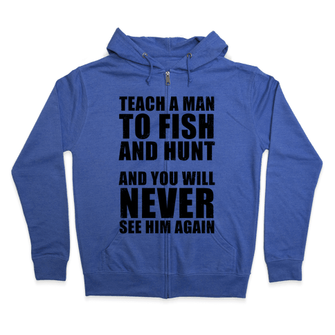 Teach A Man To Fish and Hunt Zip Hoodie
