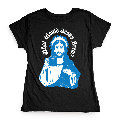 What Would Jesus Brew Womens T-Shirt