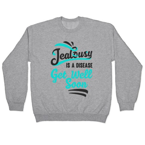 Jealousy Is A Disease Get Well Soon Pullover