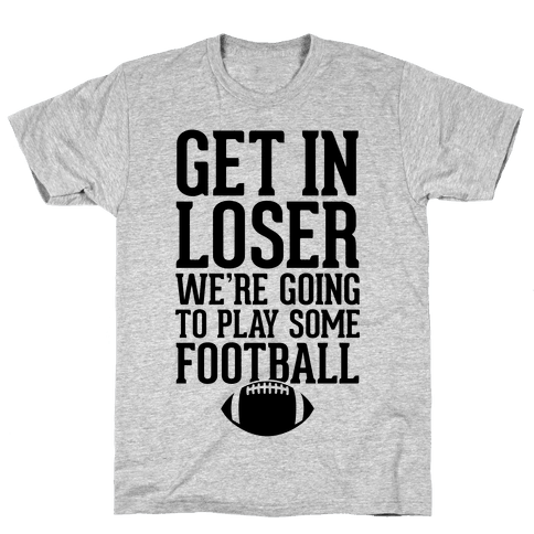 Get In Loser We're Going To Play Some Football Mens T-Shirt
