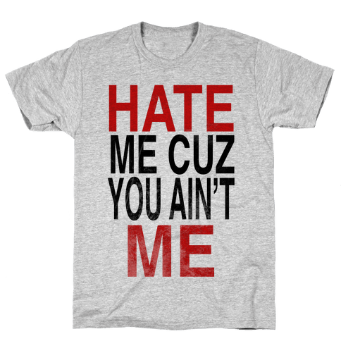 Hate Me Cuz You Ain't ME Mens T-Shirt