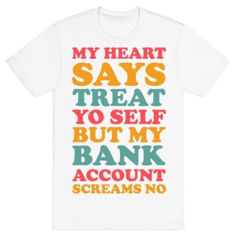 My Heart Says Treat Yo Self But My Bank Account Scream No T-Shirt