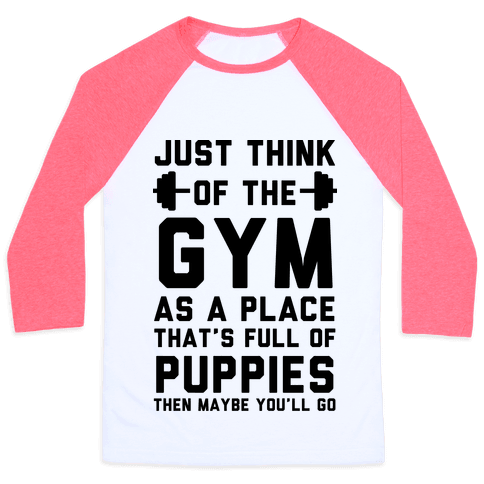 Just Think Of The Gym As A Place That's Full Of Puppies Baseball Tee