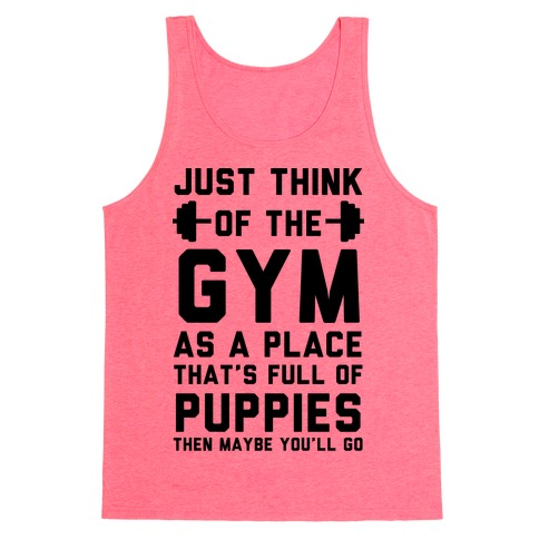 Just Think Of The Gym As A Place That's Full Of Puppies Tank Top