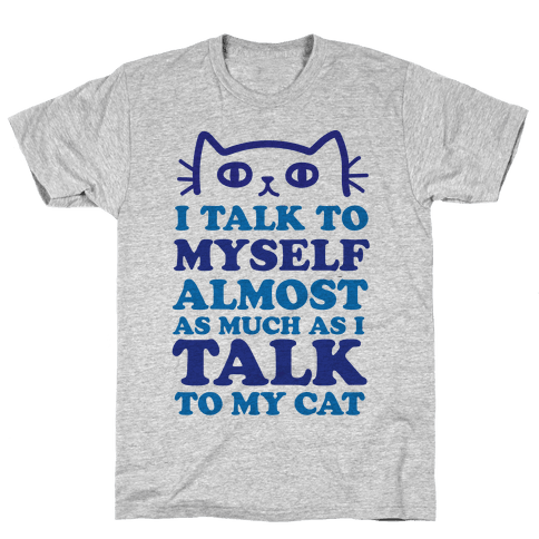 I Talk To Myself Almost As Much As I Talk To My Cat Mens T-Shirt