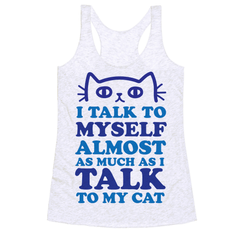 I Talk To Myself Almost As Much As I Talk To My Cat Racerback Tank Top