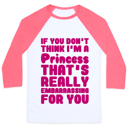 If You Don't Think I'm A Princess Baseball Tee