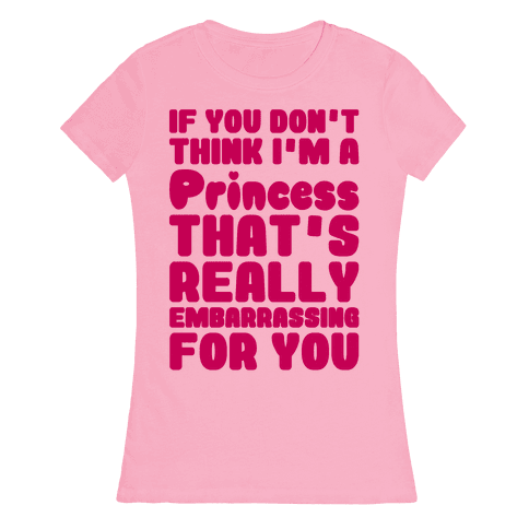 If You Don't Think I'm A Princess Womens T-Shirt