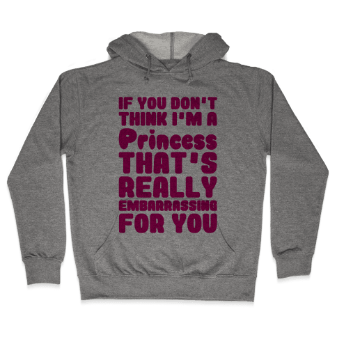 If You Don't Think I'm A Princess Hooded Sweatshirt