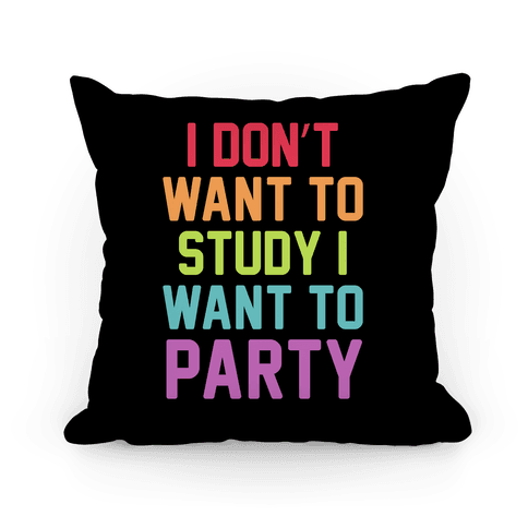 I Don't Want To Study I Want To Party Pillow