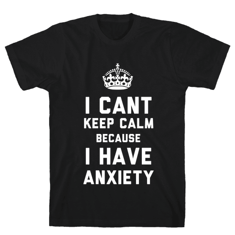 I Can't Keep Calm Because I Have Anxiety (Dark) Mens T-Shirt
